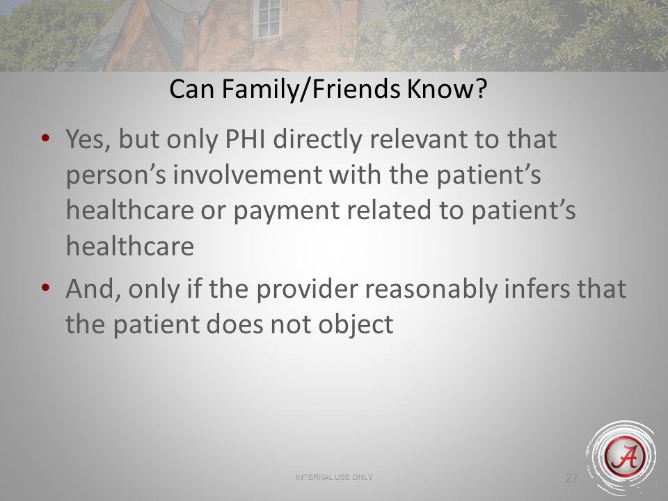 INTERNAL USE ONLY 27 Can Family/Friends Know? Yes, but only PHI directly relevant to that persons involvement with the patients healthcare or payment