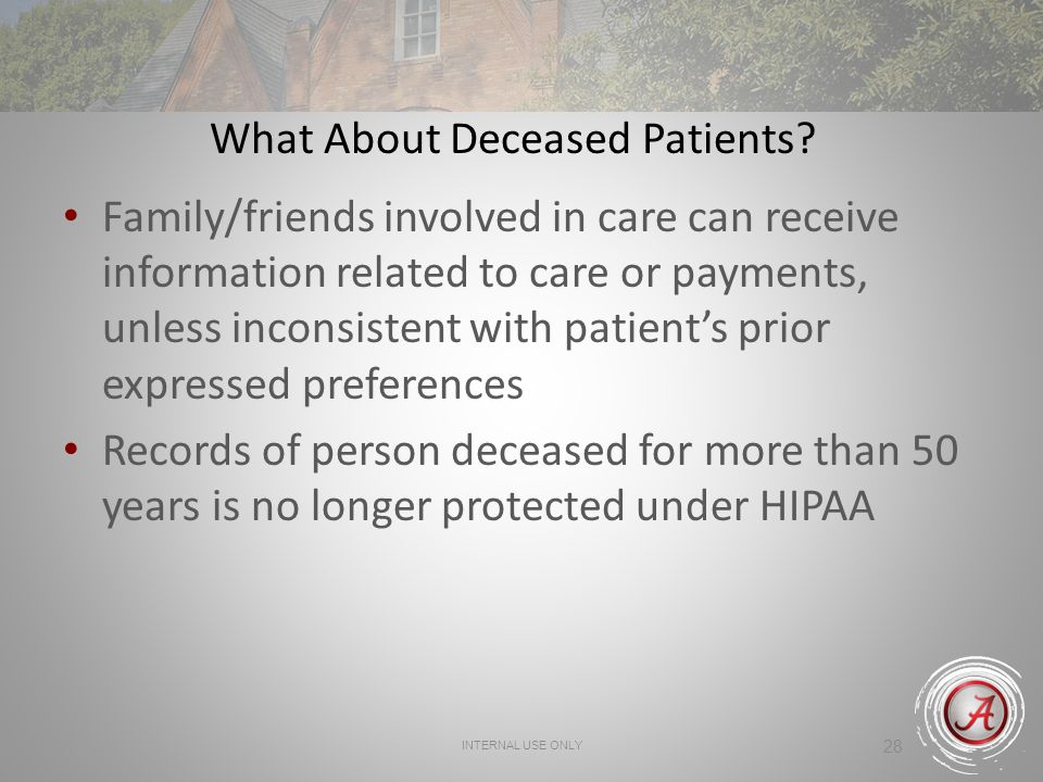 INTERNAL USE ONLY 28 What About Deceased Patients? Family/friends involved in care can receive information related to care or payments, unless inconsi