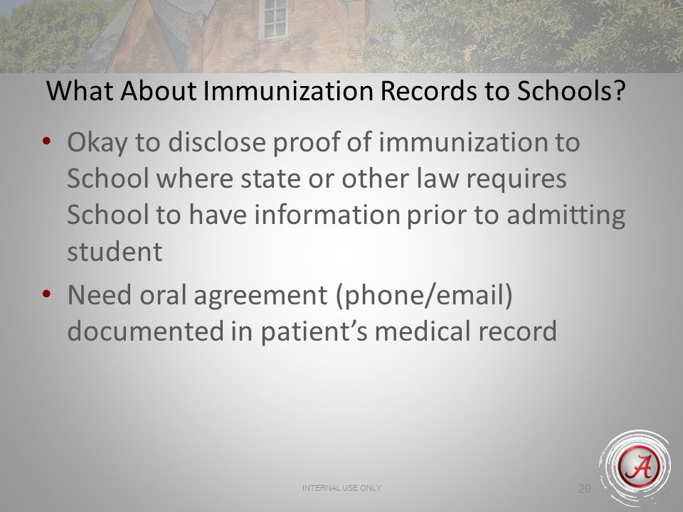 INTERNAL USE ONLY 29 What About Immunization Records to Schools? Okay to disclose proof of immunization to School where state or other law requires Sc