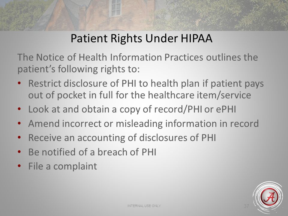 INTERNAL USE ONLY 37 Patient Rights Under HIPAA The Notice of Health Information Practices outlines the patients following rights to: Restrict disclosure of PHI to health plan if patient pays out of pocket in full for the healthcare item/service Look at and obtain a copy of record/PHI or ePHI Amend incorrect or misleading information in record Receive an accounting of disclosures of PHI Be notified of a breach of PHI File a complaint