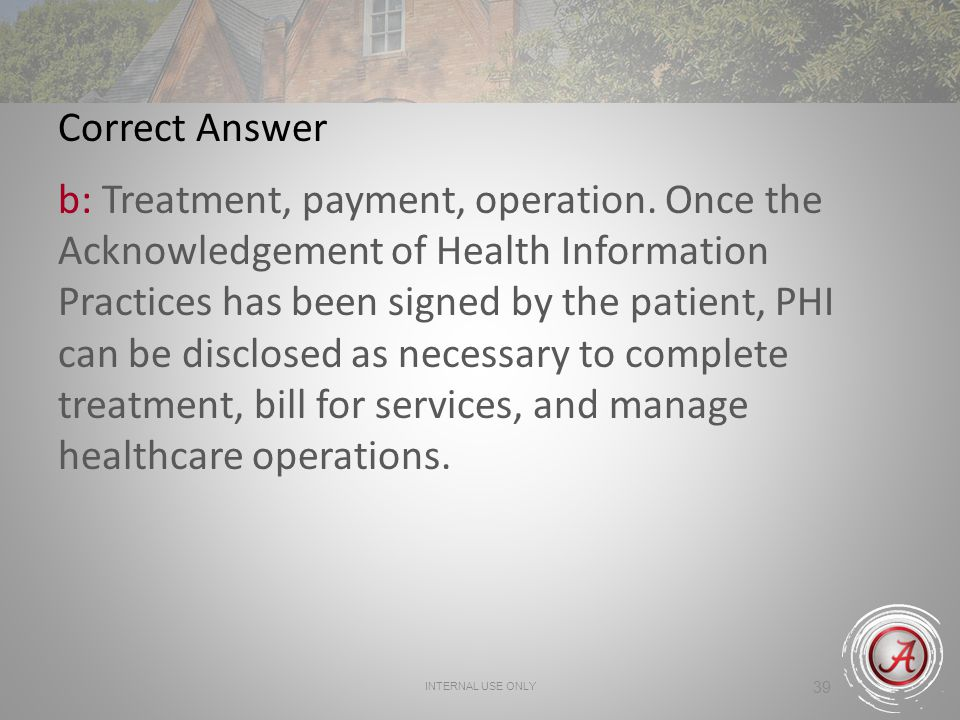 INTERNAL USE ONLY 39 Correct Answer b: Treatment, payment, operation. Once the Acknowledgement of Health Information Practices has been signed by the