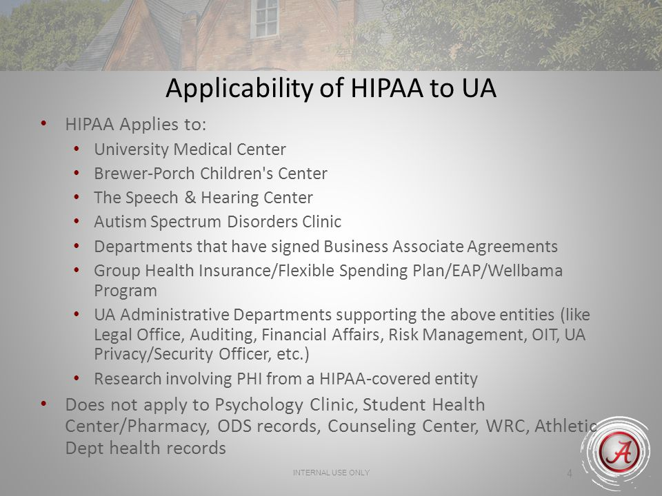 INTERNAL USE ONLY 4 Applicability of HIPAA to UA HIPAA Applies to: University Medical Center Brewer-Porch Children's Center The Speech & Hearing Cente