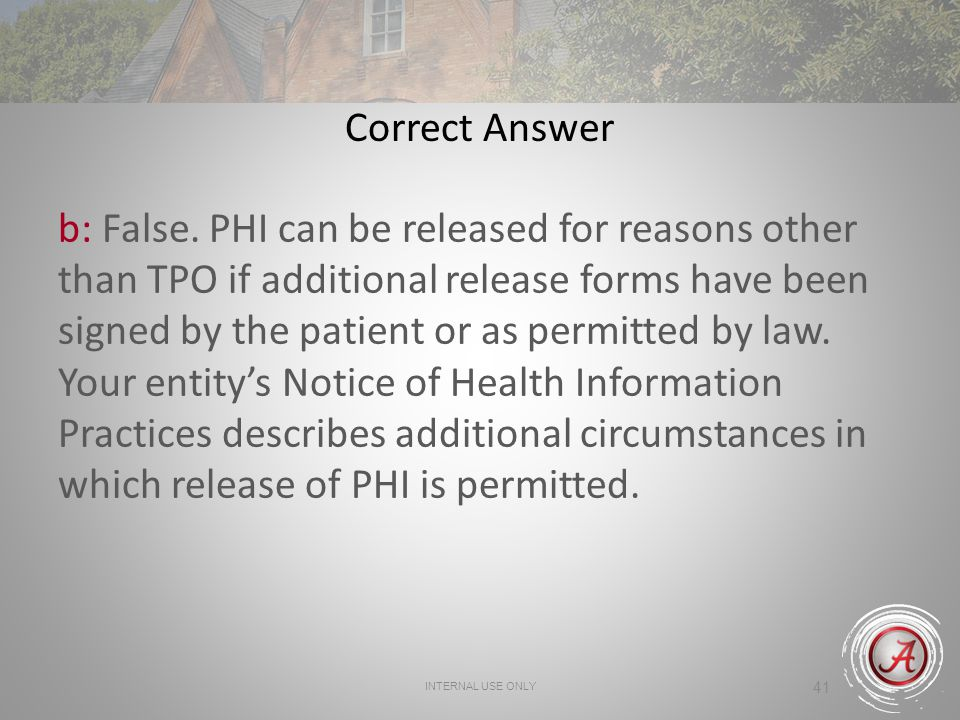 INTERNAL USE ONLY 41 Correct Answer b: False. PHI can be released for reasons other than TPO if additional release forms have been signed by the patie