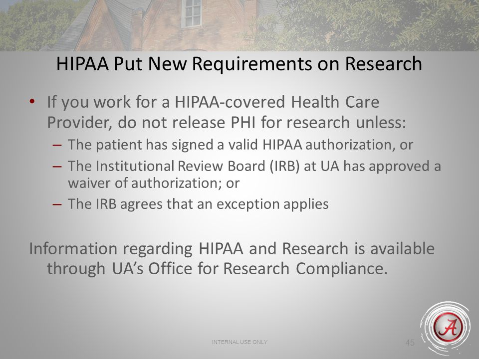 INTERNAL USE ONLY 45 HIPAA Put New Requirements on Research If you work for a HIPAA-covered Health Care Provider, do not release PHI for research unless: – The patient has signed a valid HIPAA authorization, or – The Institutional Review Board (IRB) at UA has approved a waiver of authorization; or – The IRB agrees that an exception applies Information regarding HIPAA and Research is available through UAs Office for Research Compliance.