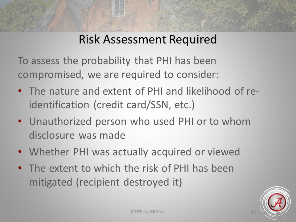 48 Risk Assessment Required To assess the probability that PHI has been compromised, we are required to consider: The nature and extent of PHI and likelihood of re- identification (credit card/SSN, etc.) Unauthorized person who used PHI or to whom disclosure was made Whether PHI was actually acquired or viewed The extent to which the risk of PHI has been mitigated (recipient destroyed it) INTERNAL USE ONLY
