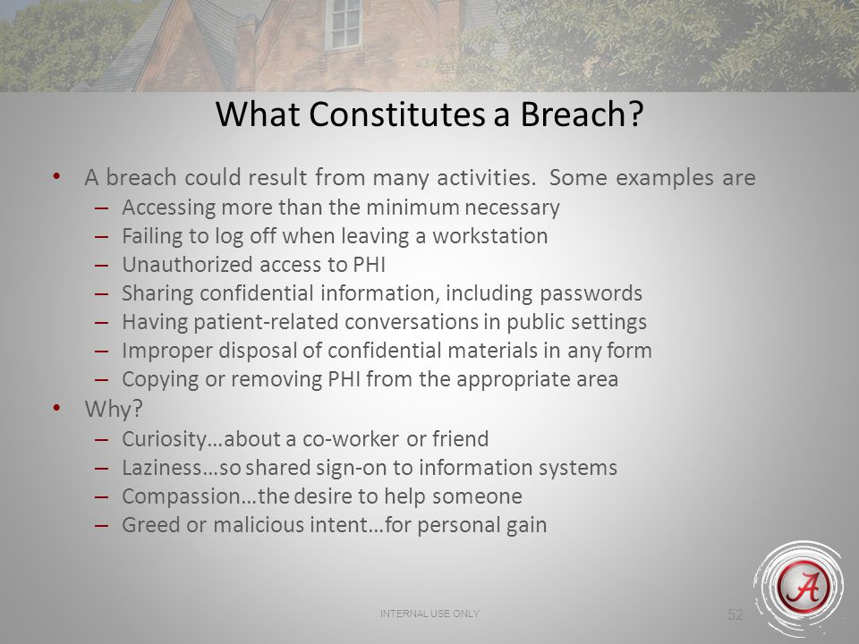 52 What Constitutes a Breach? A breach could result from many activities. Some examples are – Accessing more than the minimum necessary – Failing to l
