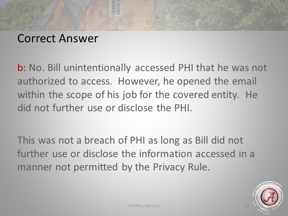 54 Correct Answer b: No.Bill unintentionally accessed PHI that he was not authorized to access.