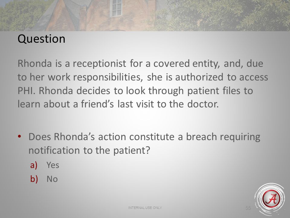 55 Question Rhonda is a receptionist for a covered entity, and, due to her work responsibilities, she is authorized to access PHI. Rhonda decides to l