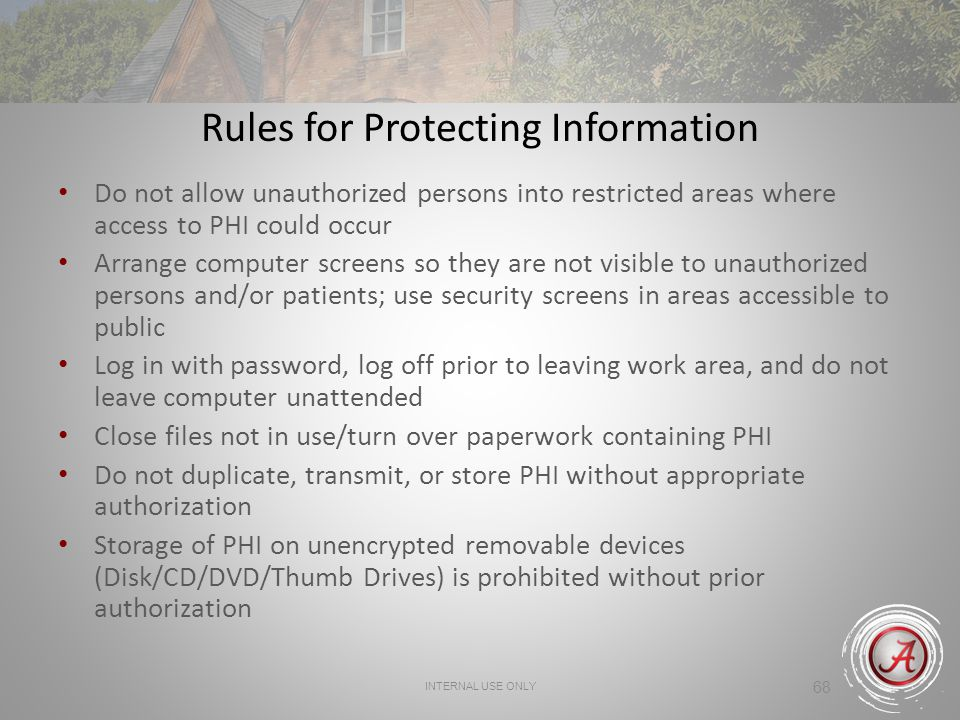 INTERNAL USE ONLY 68 Rules for Protecting Information Do not allow unauthorized persons into restricted areas where access to PHI could occur Arrange