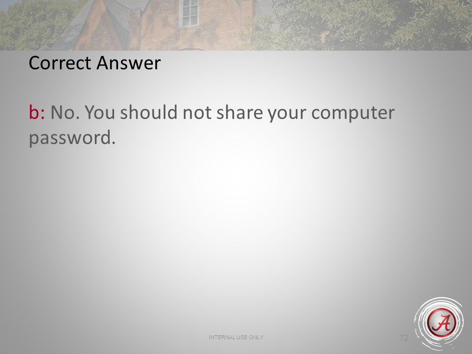 INTERNAL USE ONLY 72 Correct Answer b: No. You should not share your computer password.