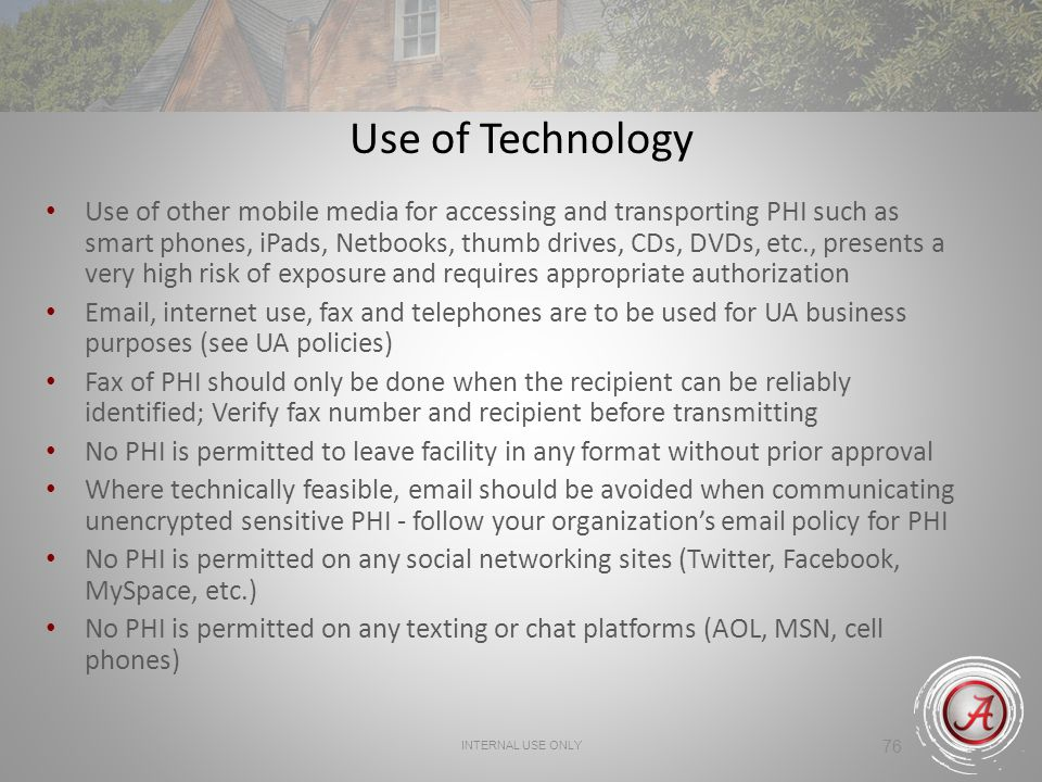 INTERNAL USE ONLY 76 Use of Technology Use of other mobile media for accessing and transporting PHI such as smart phones, iPads, Netbooks, thumb drive