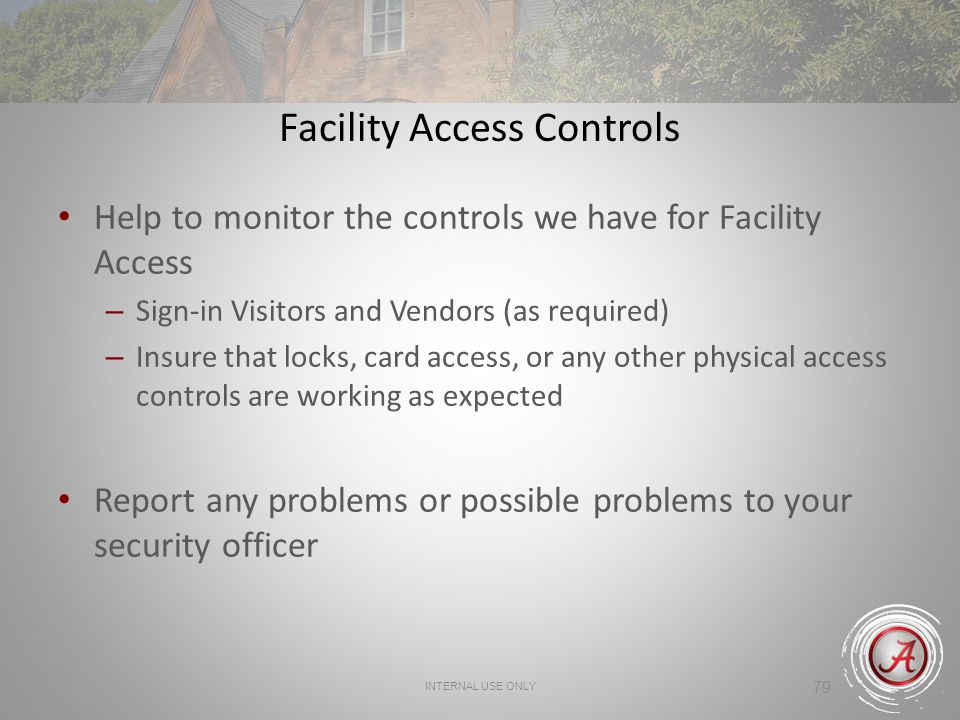 INTERNAL USE ONLY 79 Facility Access Controls Help to monitor the controls we have for Facility Access – Sign-in Visitors and Vendors (as required) – Insure that locks, card access, or any other physical access controls are working as expected Report any problems or possible problems to your security officer