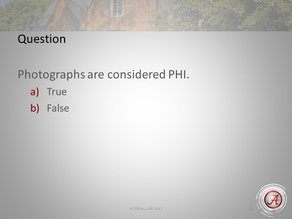 INTERNAL USE ONLY 8 Question Photographs are considered PHI. a)True b)False