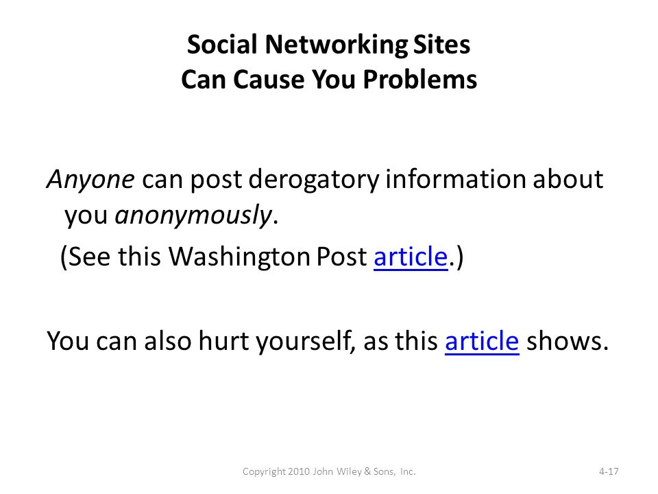 Social Networking Sites Can Cause You Problems Anyone can post derogatory information about you anonymously. (See this Washington Post article.)articl