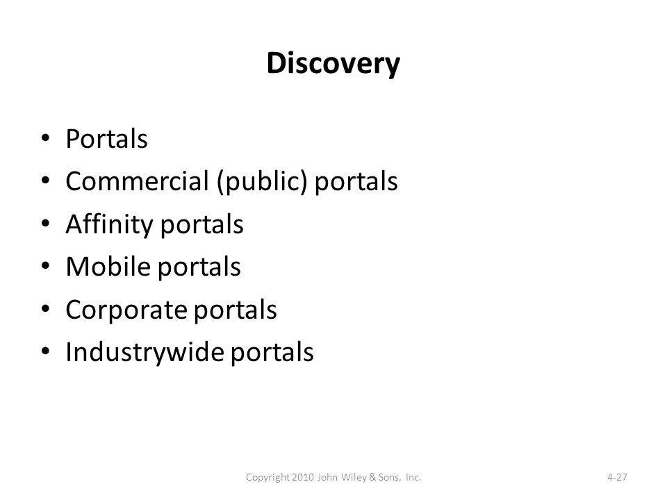 Discovery Portals Commercial (public) portals Affinity portals Mobile portals Corporate portals Industrywide portals 4-27Copyright 2010 John Wiley & Sons, Inc.