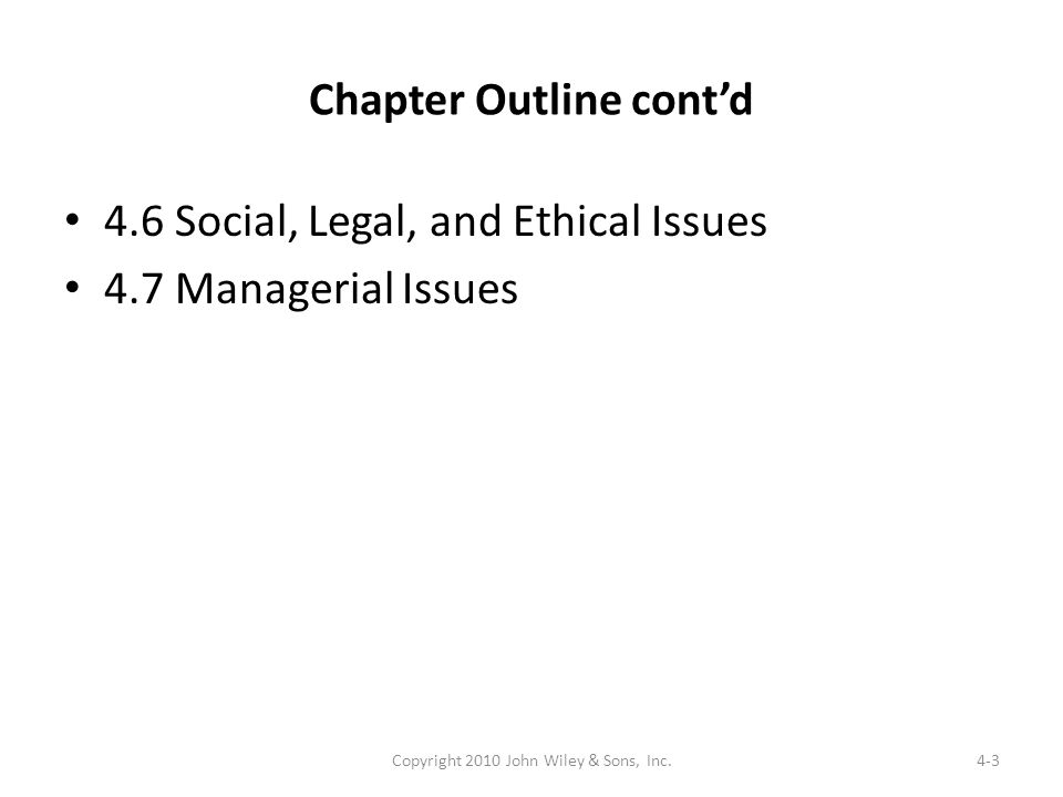 Chapter Outline contd 4.6 Social, Legal, and Ethical Issues 4.7 Managerial Issues 4-3Copyright 2010 John Wiley & Sons, Inc.