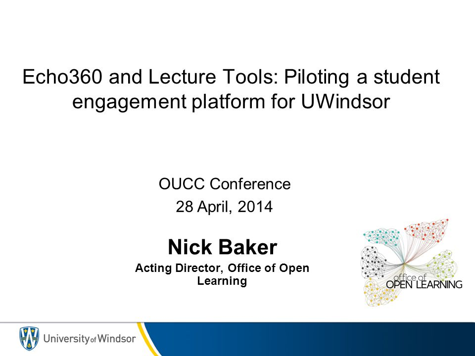 Echo360 and Lecture Tools: Piloting a student engagement platform for UWindsor Nick Baker Acting Director, Office of Open Learning OUCC Conference 28