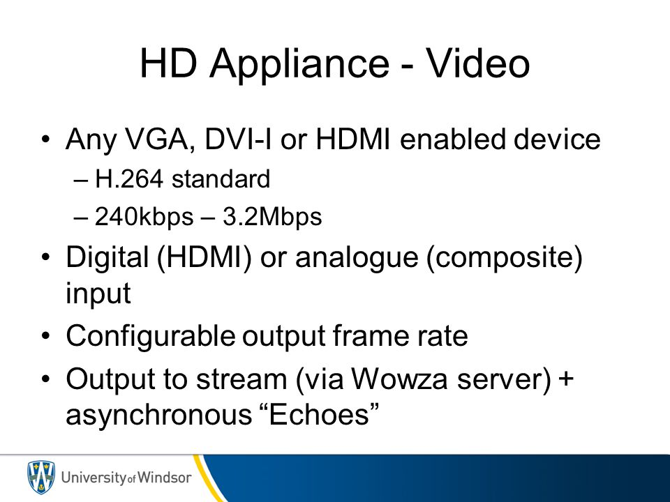 HD Appliance - Video Any VGA, DVI-I or HDMI enabled device –H.264 standard –240kbps – 3.2Mbps Digital (HDMI) or analogue (composite) input Configurabl