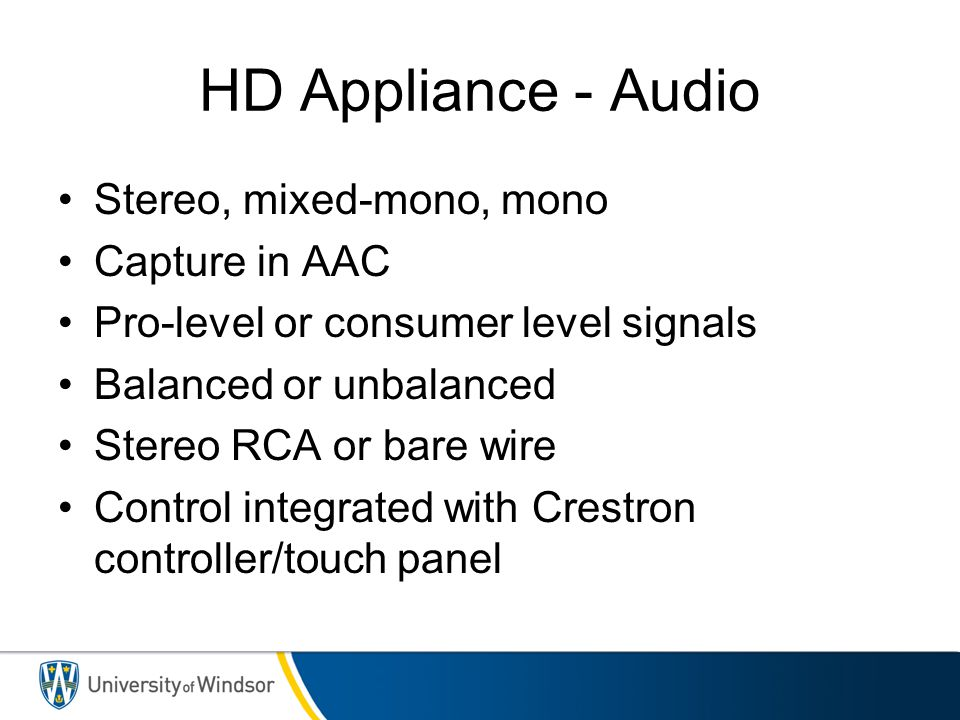 HD Appliance - Audio Stereo, mixed-mono, mono Capture in AAC Pro-level or consumer level signals Balanced or unbalanced Stereo RCA or bare wire Contro