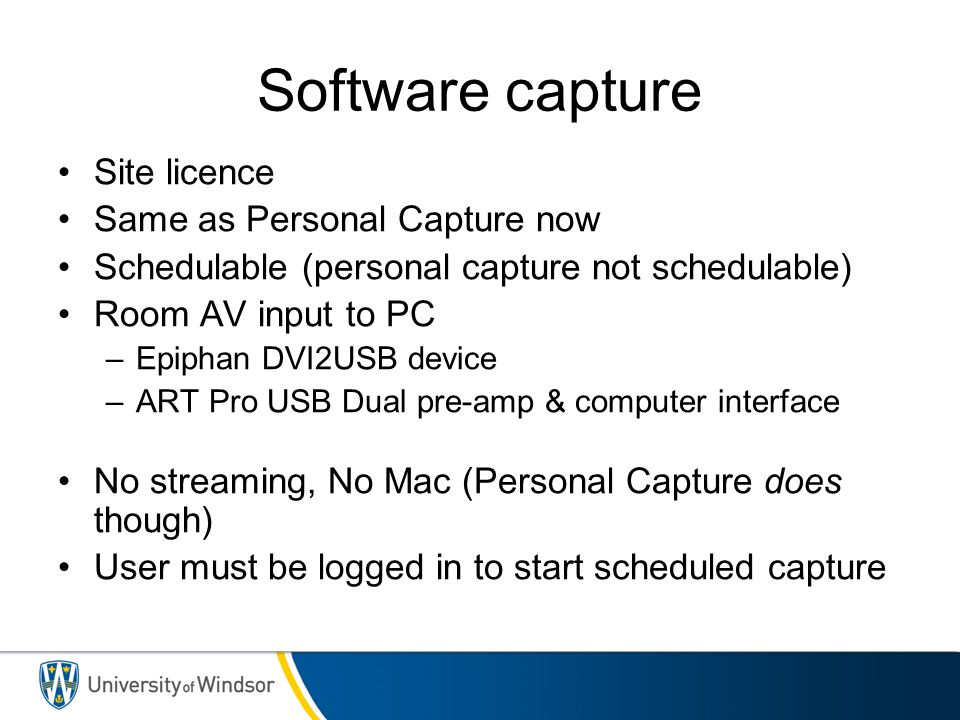 Software capture Site licence Same as Personal Capture now Schedulable (personal capture not schedulable) Room AV input to PC –Epiphan DVI2USB device