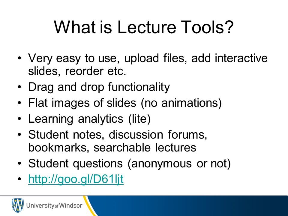 What is Lecture Tools? Very easy to use, upload files, add interactive slides, reorder etc. Drag and drop functionality Flat images of slides (no anim