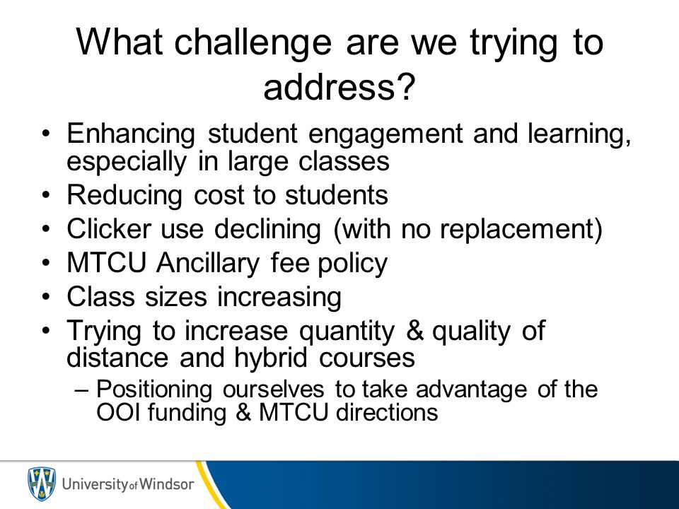 What challenge are we trying to address? Enhancing student engagement and learning, especially in large classes Reducing cost to students Clicker use