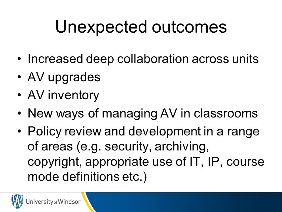Unexpected outcomes Increased deep collaboration across units AV upgrades AV inventory New ways of managing AV in classrooms Policy review and develop