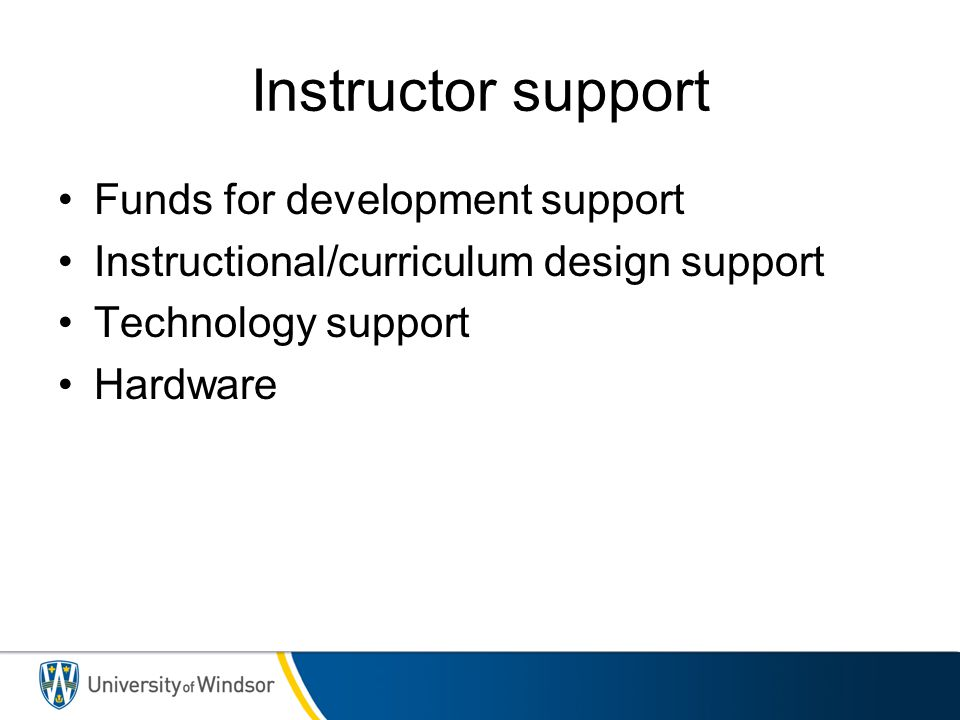Instructor support Funds for development support Instructional/curriculum design support Technology support Hardware