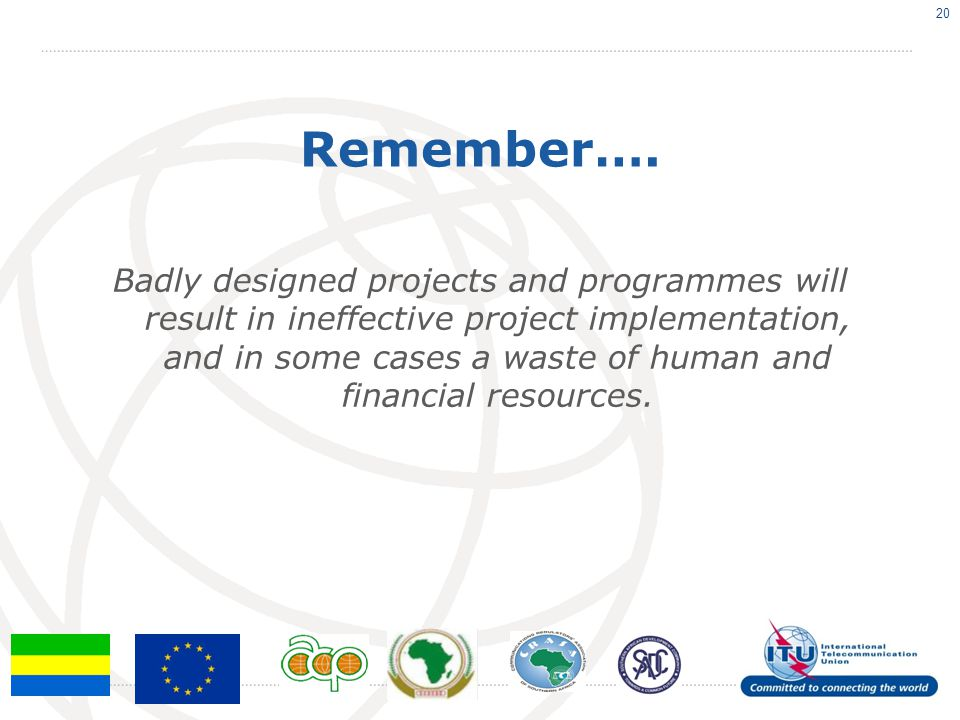Remember…. Badly designed projects and programmes will result in ineffective project implementation, and in some cases a waste of human and financial