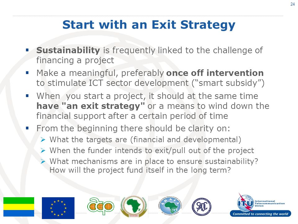 Start with an Exit Strategy Sustainability is frequently linked to the challenge of financing a project Make a meaningful, preferably once off interve