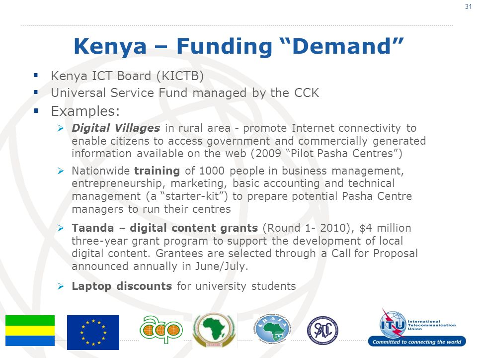 Kenya – Funding Demand Kenya ICT Board (KICTB) Universal Service Fund managed by the CCK Examples: Digital Villages in rural area - promote Internet c