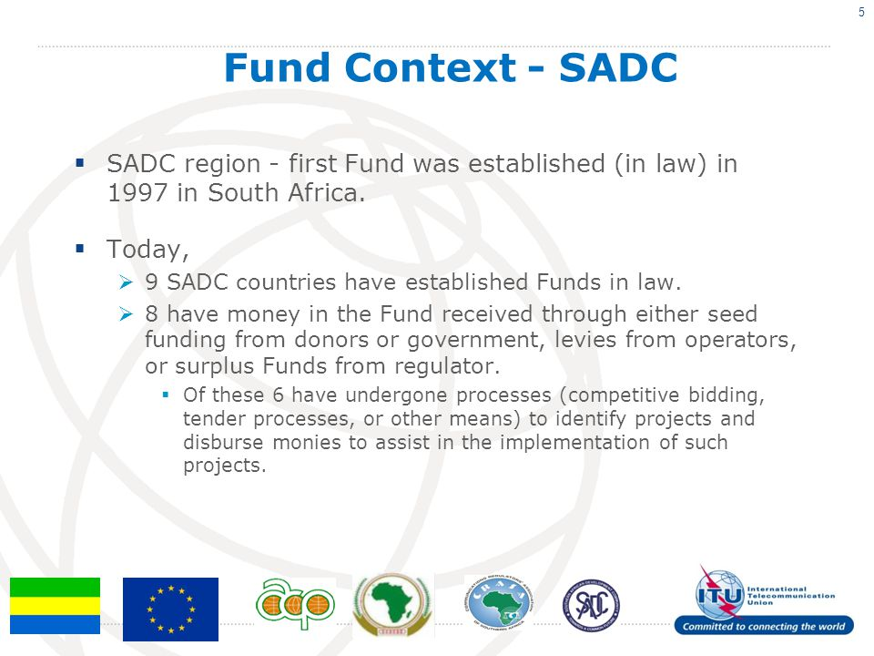 SADC region - first Fund was established (in law) in 1997 in South Africa. Today, 9 SADC countries have established Funds in law. 8 have money in the