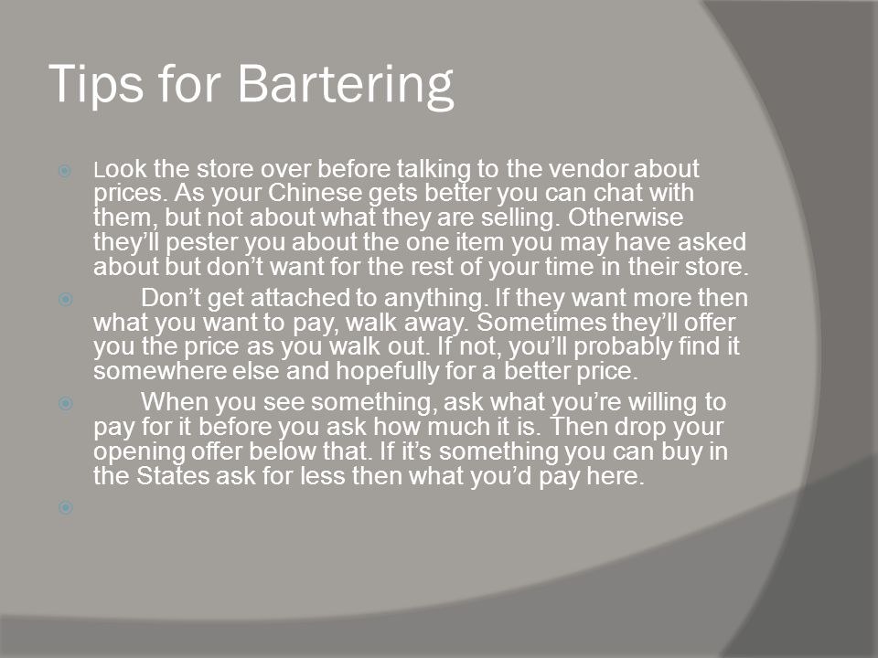 Tips for Bartering L ook the store over before talking to the vendor about prices.