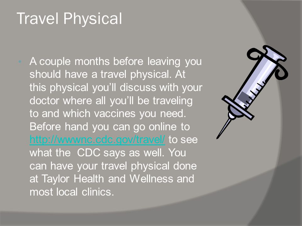Travel Physical A couple months before leaving you should have a travel physical.