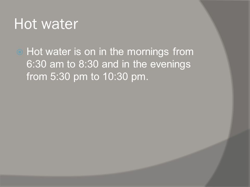 Hot water Hot water is on in the mornings from 6:30 am to 8:30 and in the evenings from 5:30 pm to 10:30 pm.