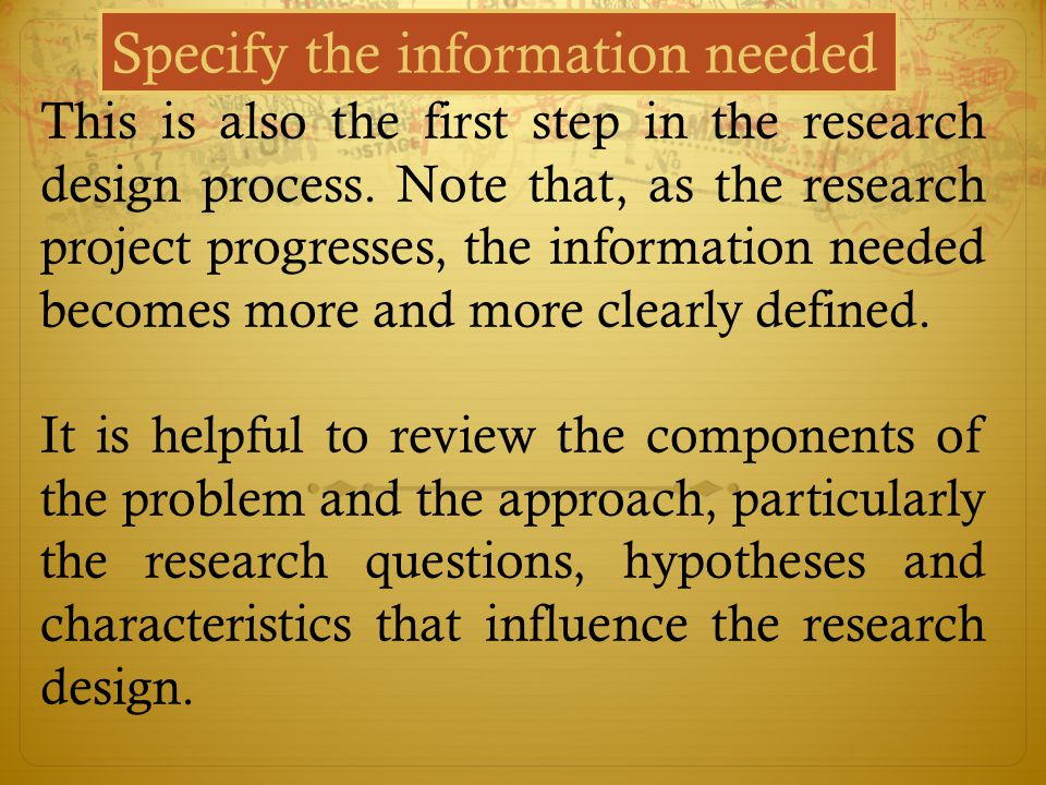 Specify the information needed This is also the first step in the research design process. Note that, as the research project progresses, the informat