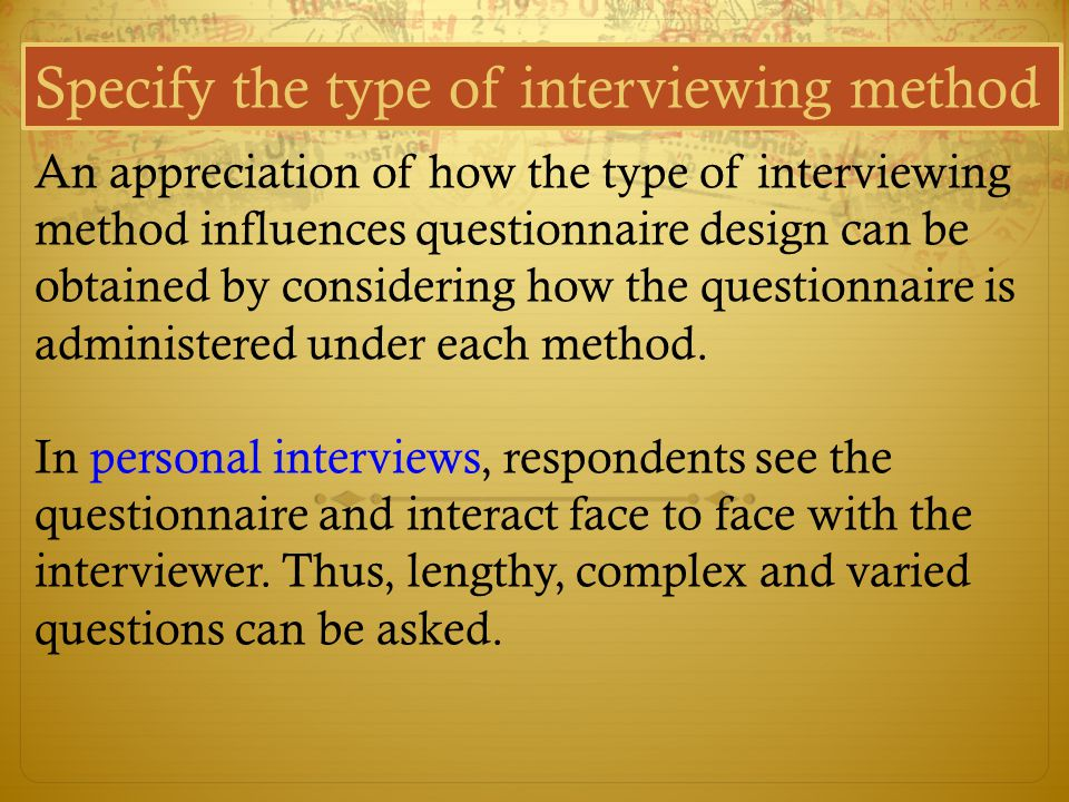 Specify the type of interviewing method An appreciation of how the type of interviewing method influences questionnaire design can be obtained by cons