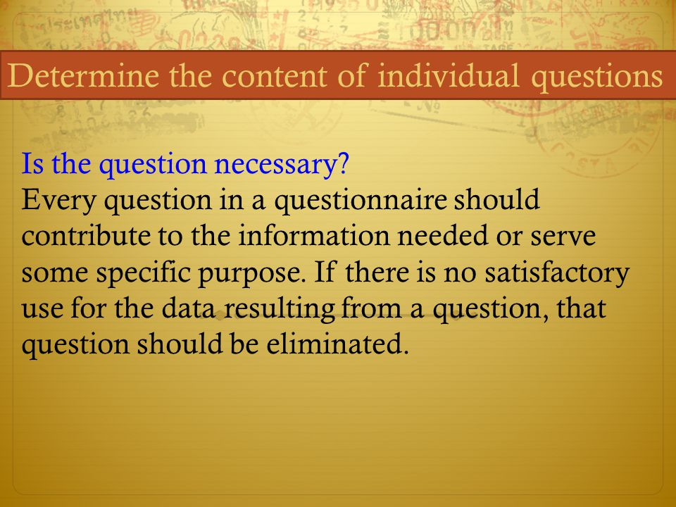 Determine the content of individual questions Is the question necessary? Every question in a questionnaire should contribute to the information needed