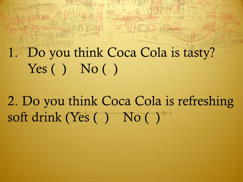 1.Do you think Coca Cola is tasty? Yes ( ) No ( ) 2. Do you think Coca Cola is refreshing soft drink (Yes ( ) No ( )
