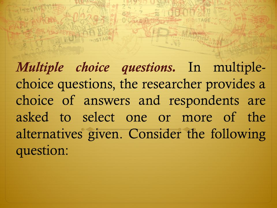 Multiple choice questions. In multiple- choice questions, the researcher provides a choice of answers and respondents are asked to select one or more