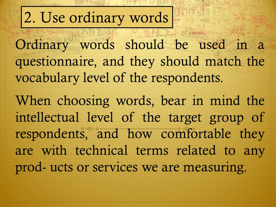 Ordinary words should be used in a questionnaire, and they should match the vocabulary level of the respondents. 2. Use ordinary words When choosing w