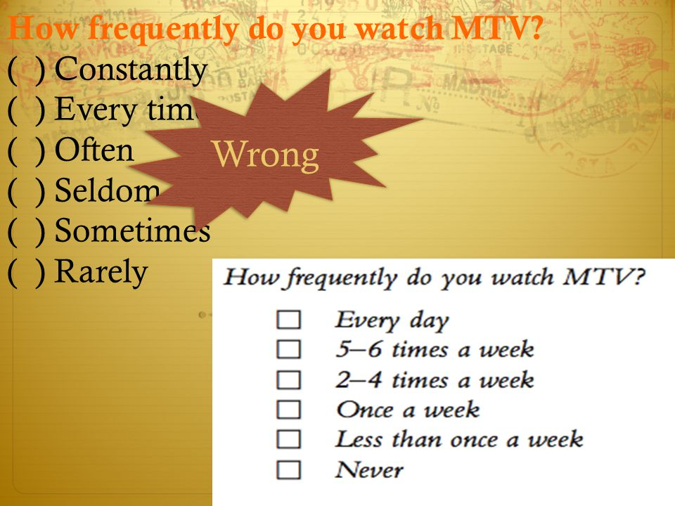 How frequently do you watch MTV? ( ) Constantly ( ) Every time ( ) Often ( ) Seldom ( ) Sometimes ( ) Rarely Wrong