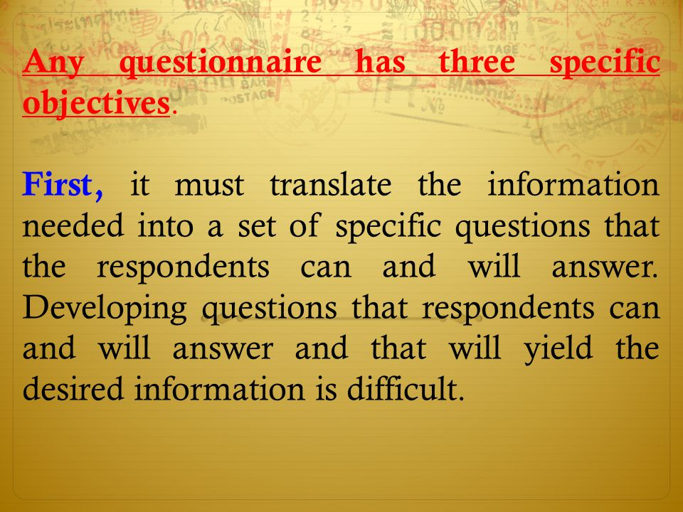 Any questionnaire has three specific objectives. First, it must translate the information needed into a set of specific questions that the respondents