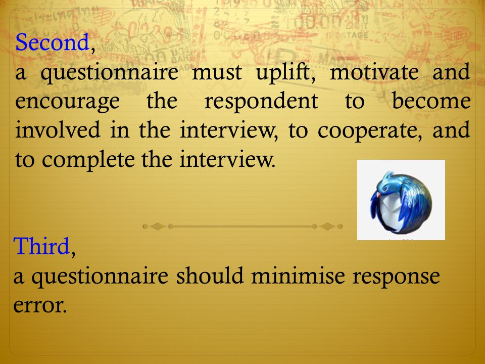 Second, a questionnaire must uplift, motivate and encourage the respondent to become involved in the interview, to cooperate, and to complete the inte