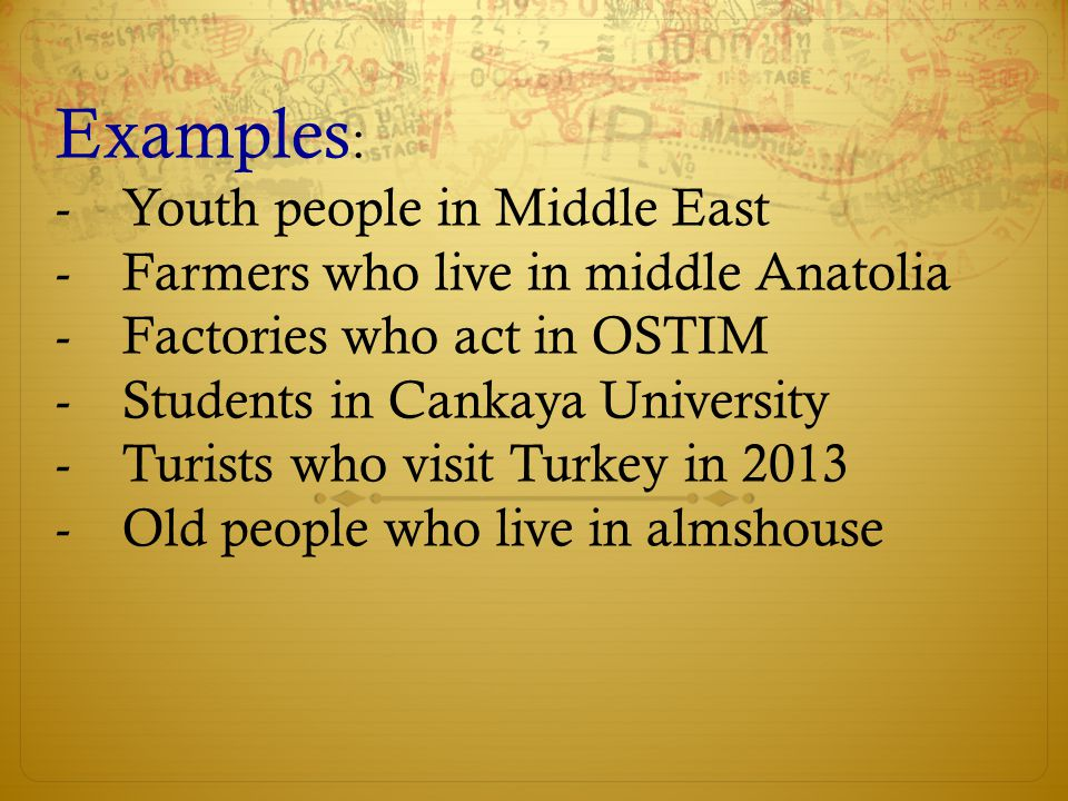 Examples : -Youth people in Middle East -Farmers who live in middle Anatolia -Factories who act in OSTIM -Students in Cankaya University -Turists who