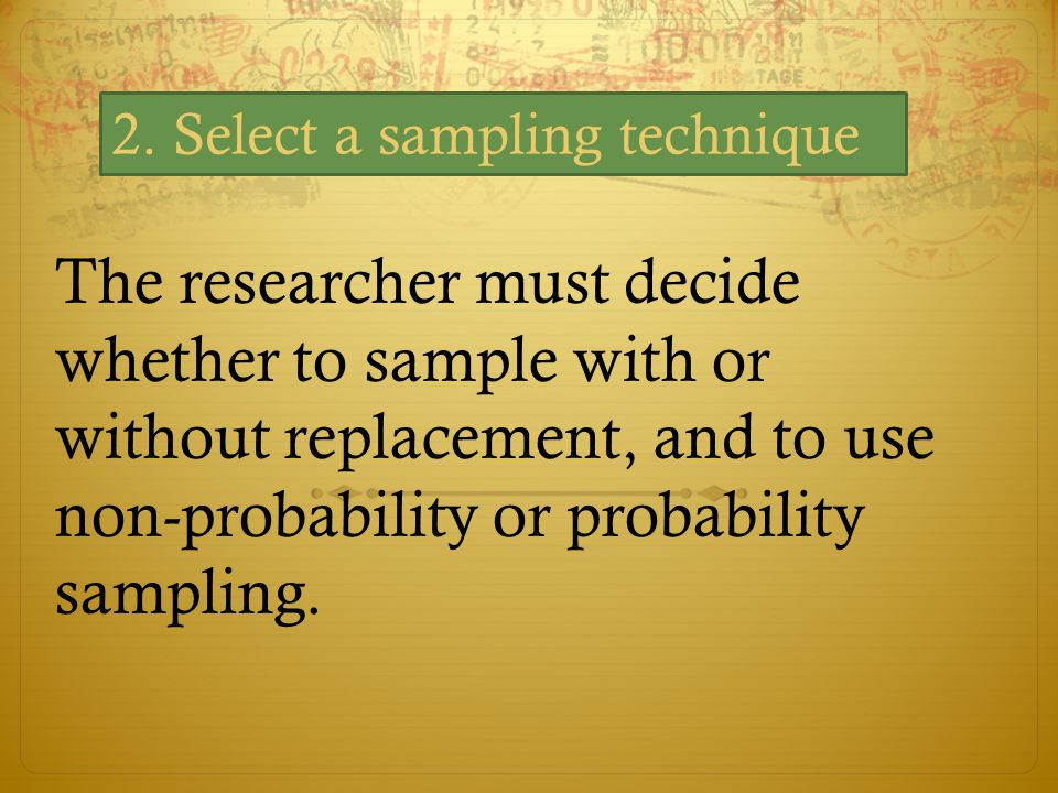 The researcher must decide whether to sample with or without replacement, and to use non-probability or probability sampling. 2. Select a sampling tec