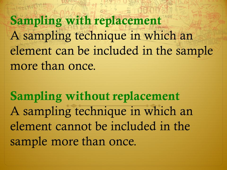 Sampling with replacement A sampling technique in which an element can be included in the sample more than once. Sampling without replacement A sampli