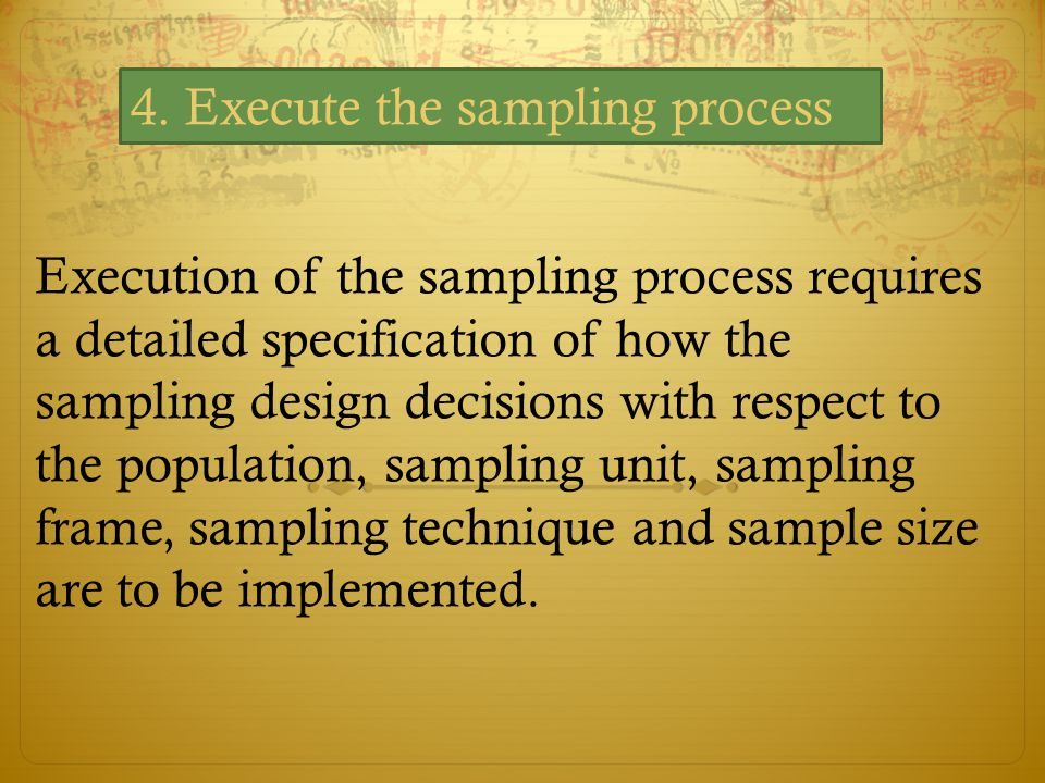 Execution of the sampling process requires a detailed specification of how the sampling design decisions with respect to the population, sampling unit