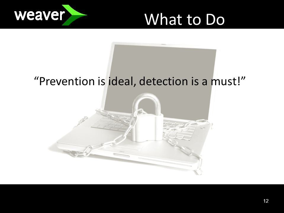 12 What to Do Prevention is ideal, detection is a must!
