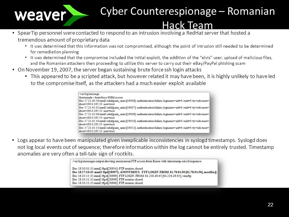 22 Cyber Counterespionage – Romanian Hack Team SpearTip personnel were contacted to respond to an intrusion involving a RedHat server that hosted a tremendous amount of proprietary data It was determined that this information was not compromised, although the point of intrusion still needed to be determined for remediation planning It was determined that the compromise included the initial exploit, the addition of the elvis user, upload of malicious files, and the Romanian attackers then proceeding to utilize this server to carry out their eBay/PayPal phishing scam On November 19, 2007, the server began sustaining brute force ssh login attacks This appeared to be a scripted attack, but however related it may have been, it is highly unlikely to have led to the compromise itself, as the attackers had a much easier exploit available Logs appear to have been manipulated given inexplicable inconsistencies in syslogd timestamps.